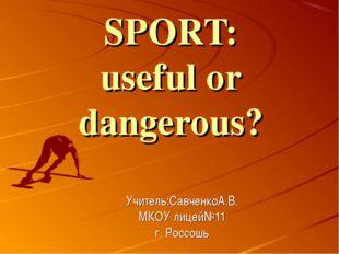 SPORT: useful or dangerous? Учитель:СавченкоА.В. МКОУ лицей№11 г. Россошь