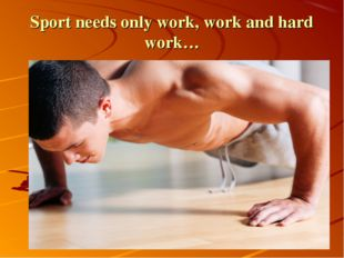 Sport needs only work, work and hard work…
