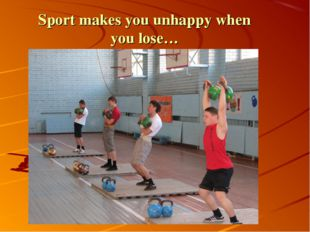 Sport makes you unhappy when you lose…