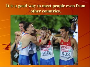 It is a good way to meet people even from other countries.