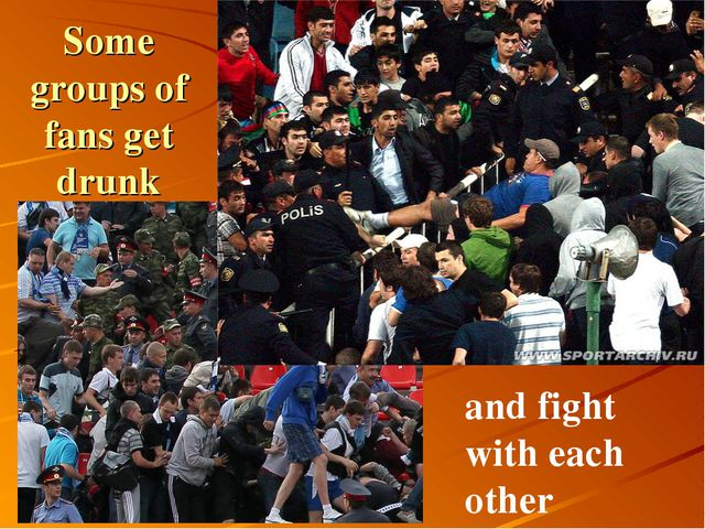 Some groups of fans get drunk and fight with each other