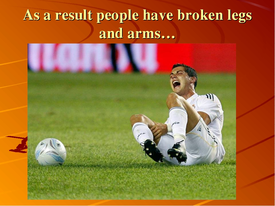 As a result people have broken legs and arms…