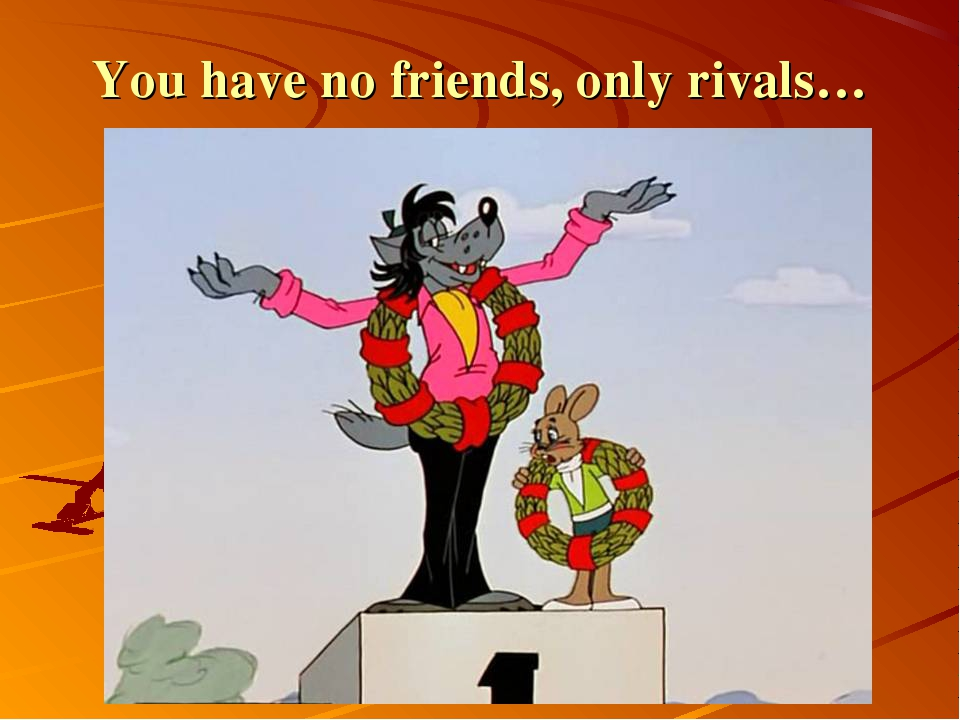 You have no friends, only rivals…
