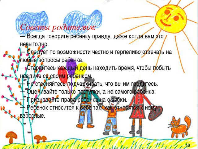 10 10 Советы родителям: — Всегда говорите ребенку правду, даже когда вам это...