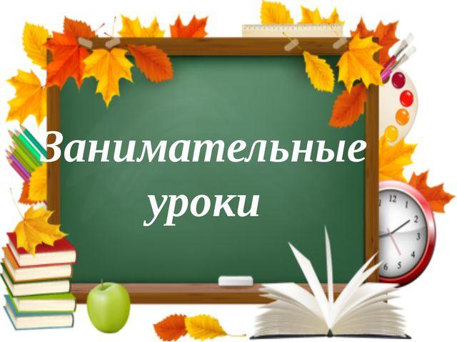 Занимательные уроки Впереди у нас с вами, ребята, новые уроки, сложные задачи...