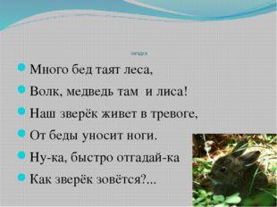 Загадка Много бед таят леса, Волк, медведь там и лиса! Наш зверёк живет в тр
