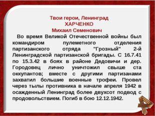 Твои герои, Ленинград ХАРЧЕНКО Михаил Семенович Во время Великой Отечественно