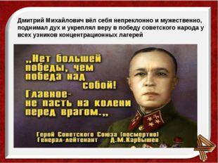 Дмитрий Михайлович вёл себя непреклонно и мужественно, поднимал дух и укрепл