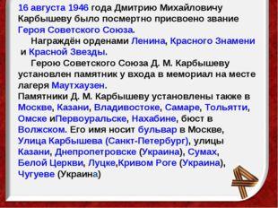 16 августа1946года Дмитрию Михайловичу Карбышеву было посмертно присвоено з