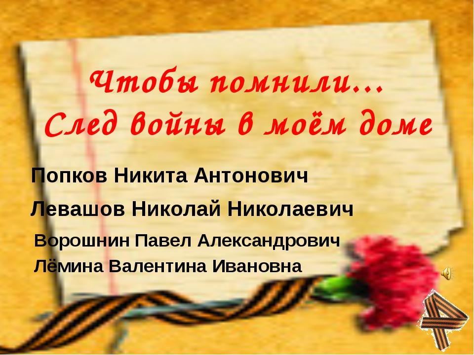 Чтобы помнили… След войны в моём доме Попков Никита Антонович Левашов Николай...