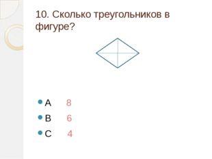 10. Сколько треугольников в фигуре? A 8 B 6 C 4