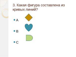 3. Какая фигура составлена из кривых линий? A B C