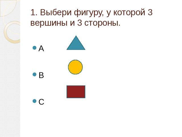 1. Выбери фигуру, у которой 3 вершины и 3 стороны. A B C