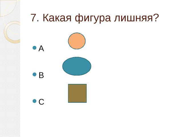 7. Какая фигура лишняя? A B C