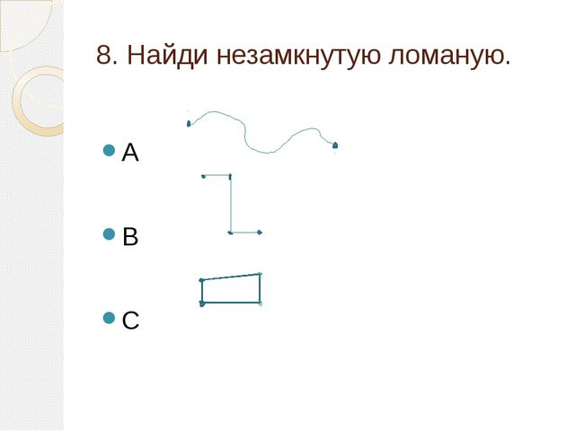 8. Найди незамкнутую ломаную. A B C