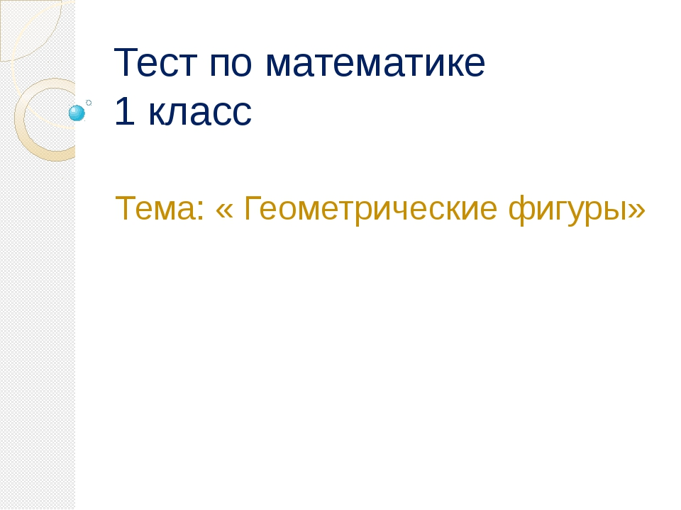 Тест по математике 1 класс Тема: « Геометрические фигуры»