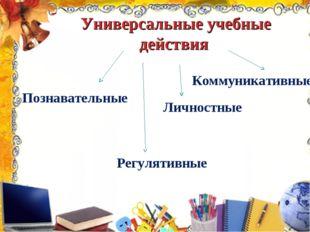 Универсальные учебные действия Познавательные Регулятивные Личностн