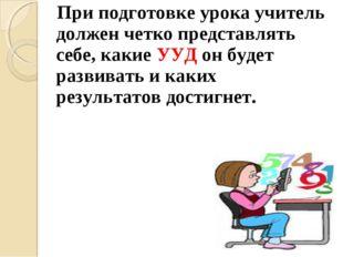 При подготовке урока учитель должен четко представлять себе, какие УУД он бу