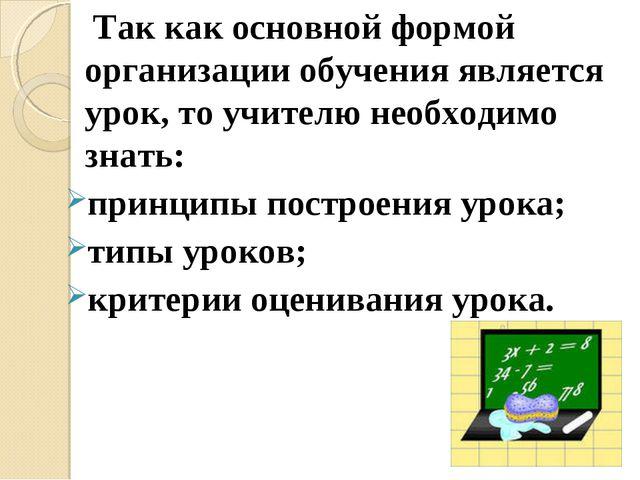 Так как основной формой организации обучения является урок, то учителю необх...