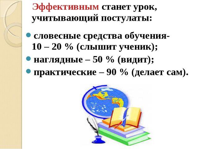 Эффективным станет урок, учитывающий постулаты: словесные средства обучения-...
