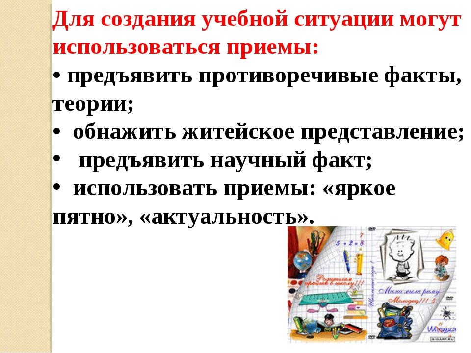 Для создания учебной ситуации могут использоваться приемы: • предъявить проти...