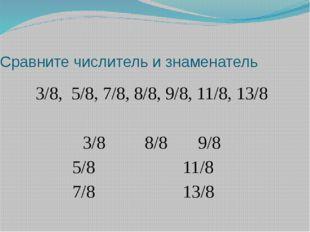 Сравните числитель и знаменатель 3/8, 5/8, 7/8, 8/8, 9/8, 11/8, 13/8 3/8 8/8