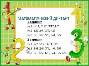 Математический диктант 1 вариант №1 6/11, 7/12, 3/17,1/2 №2 1/5, 2/5, 3/5, 4/