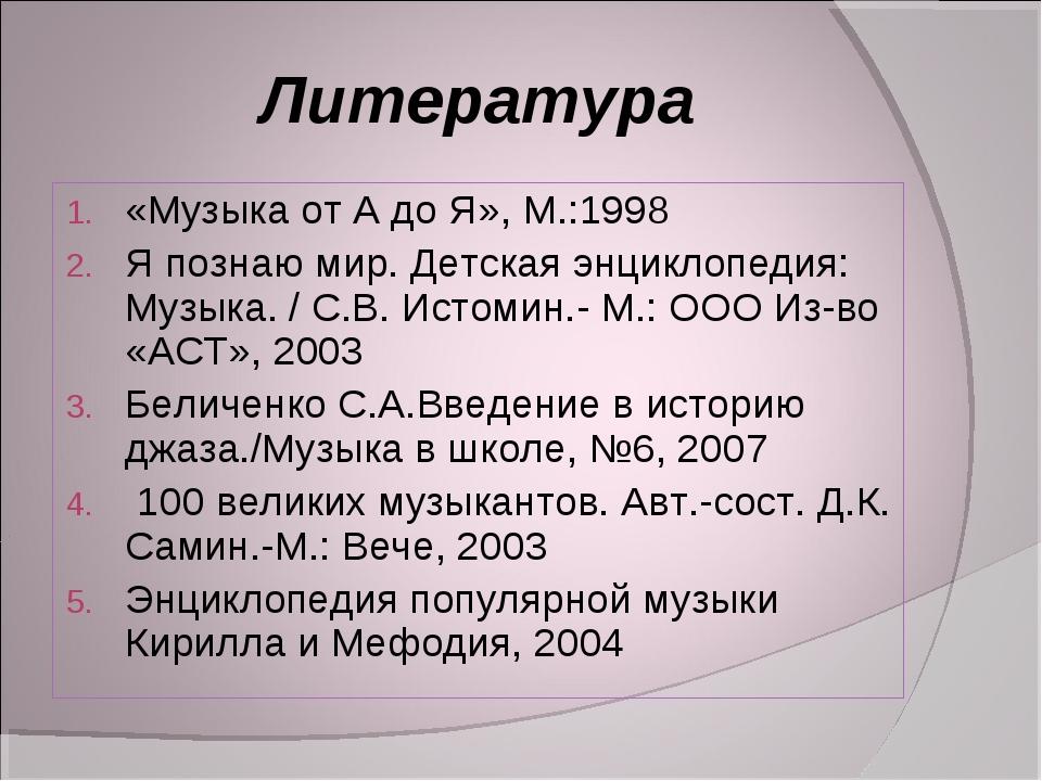 Литература «Музыка от А до Я», М.:1998 Я познаю мир. Детская энциклопедия: Му...
