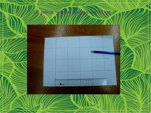 На листе чертим квадраты 5х5 см.