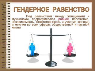 Под равенством между женщинами и мужчинами подразумевают равное положение, н