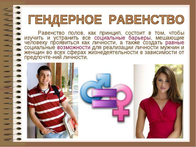Равенство полов, как принцип, состоит в том, чтобы изучить и устранить все с...