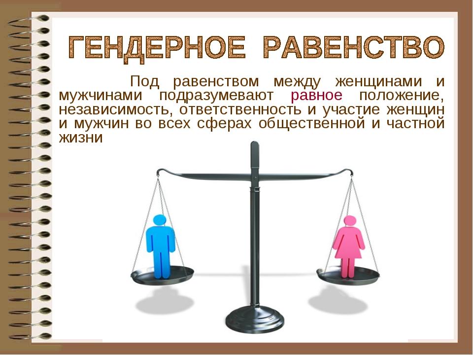 Под равенством между женщинами и мужчинами подразумевают равное положение, н...