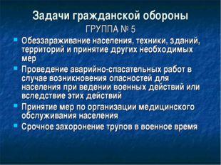Задачи гражданской обороны ГРУППА № 5 Обеззараживание населения, техники, зда