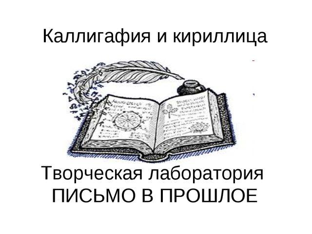 Каллигафия и кириллица Творческая лаборатория ПИСЬМО В ПРОШЛОЕ