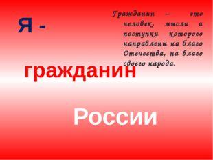 Я - России гражданин Гражданин – это человек, мысли и поступки которого напра