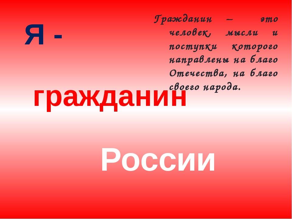 Я - России гражданин Гражданин – это человек, мысли и поступки которого напра...