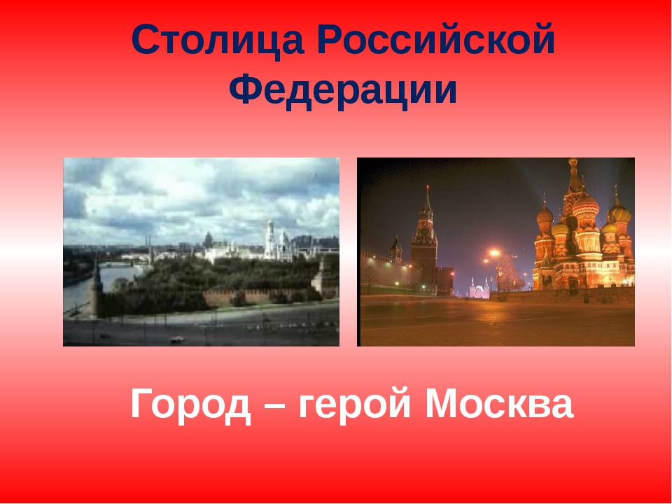 Столица Российской Федерации Город – герой Москва