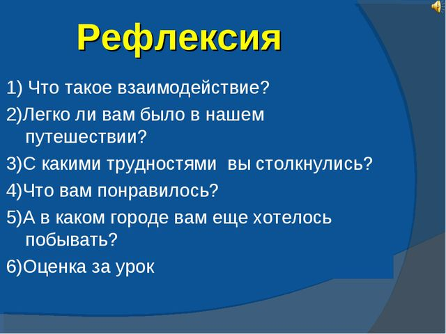 Рефлексия 1) Что такое взаимодействие? 2)Легко ли вам было в нашем путешестви...