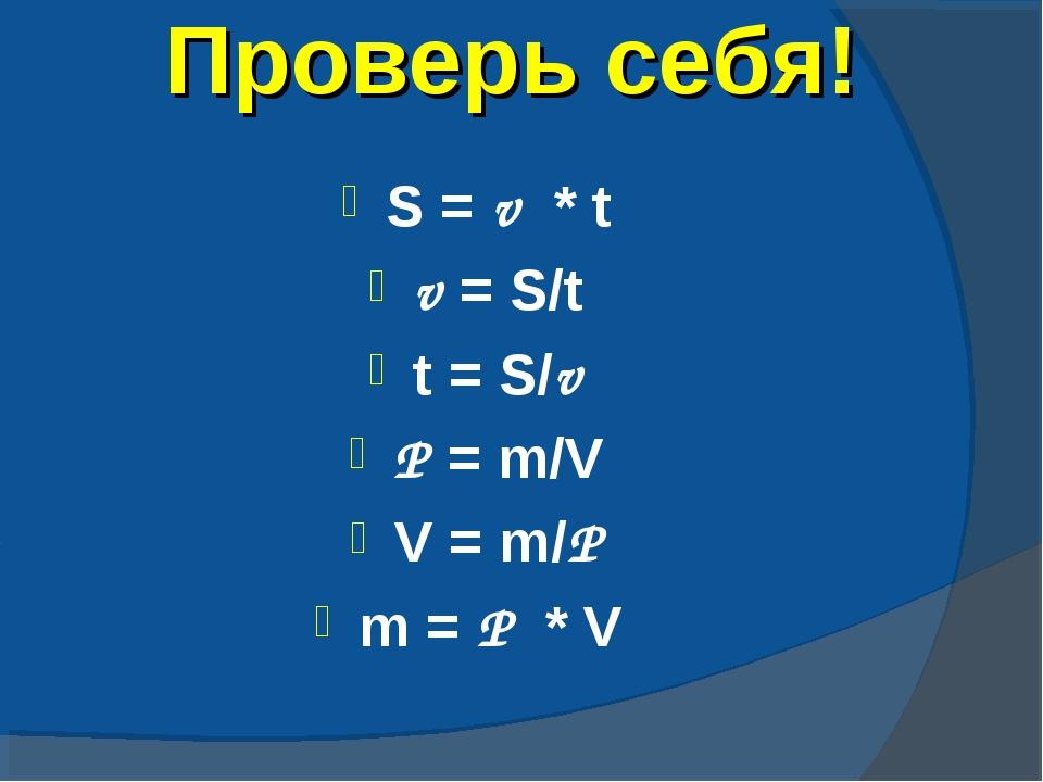 Проверь себя! S = v * t v = S/t t = S/v P = m/V V = m/P m = P * V
