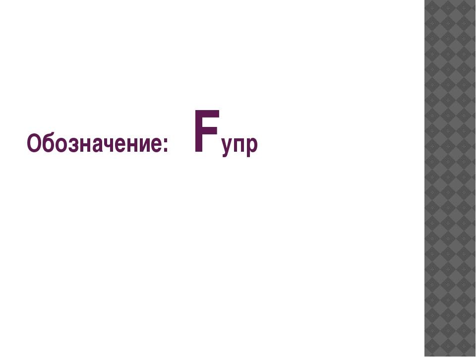 Обозначение: Fупр