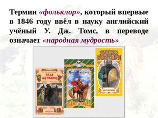 Термин «фольклор», который впервые в 1846 году ввёл в науку английский учёный