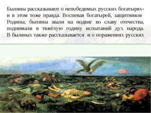 Былины рассказывают о непобедимых русских богатырях- и в этом тоже правда. Во