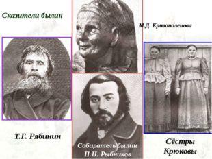 Сказители былин Т.Г. Рябинин Собиратель былин П.Н. Рыбников М.Д. Кривополенов