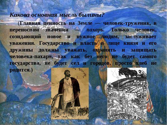 Какова основная мысль былины? (Главная ценность на Земле — человек-труженик...