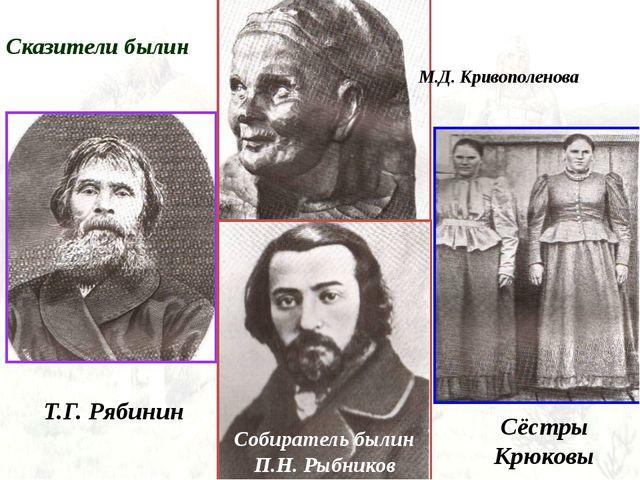 Сказители былин Т.Г. Рябинин Собиратель былин П.Н. Рыбников М.Д. Кривополенов...