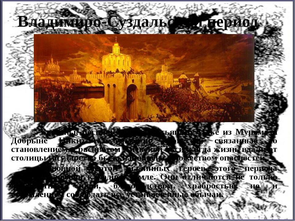 Владимиро-Суздальский период Былины, посвящённые крестьянину Илье из Мурома...