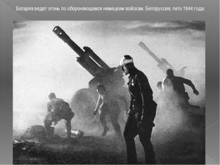 Батарея ведет огонь по обороняющимся немецким войскам. Белоруссия, лето 1944