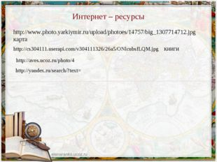 Интернет – ресурсы http://www.photo.yarkiymir.ru/upload/photoes/14757/big_130