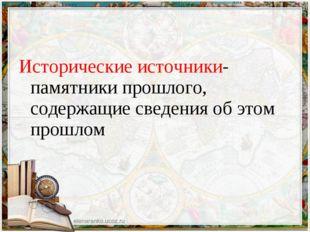 Исторические источники- памятники прошлого, содержащие сведения об этом прошлом