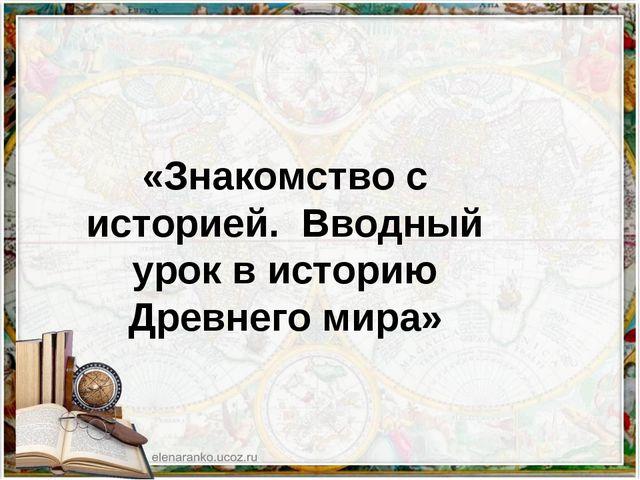 «Знакомство с историей. Вводный урок в историю Древнего мира»